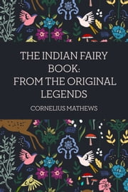 The Indian Fairy Book: From the Original Legends ebook by Cornelius Mathews
