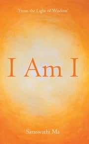 I Am I - 'FROM THE LIGHT OF WISDOM' ebook by Saraswathi Ma