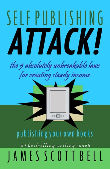 Self-Publishing Attack! - The 5 Absolutely Unbreakable Laws for Creating Steady Income Publishing Your Own Books ebook by James Scott Bell