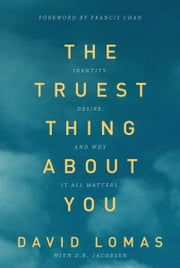 The Truest Thing about You - Identity, Desire, and Why It All Matters ebook by David Lomas,D. R. Jacobsen,Francis Chan