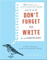 Don't Forget to Write for the Elementary Grades - 50 Enthralling and Effective Writing Lessons (Ages 5 to 12) ebook by 826 National,Jennifer Traig,Dave Eggers