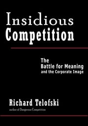 Insidious Competition - The Battle for Meaning and the Corporate Image ebook by Richard Telofski