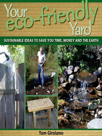 Your Eco-friendly Yard - Sustainable Ideas to Save You Time, Money and the Earth ebook by Tom Girolamo