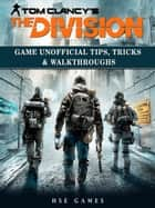 Tom Clancys The Division Game Unofficial Tips, Tricks & Walkthroughs ebook by HSE Games