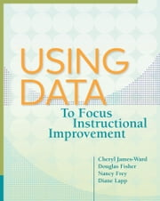 Using Data to Focus Instructional Improvement ebook by Cheryl James-Ward,Douglas Fisher,Nancy Frey,Diane Lapp