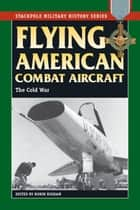 Flying American Combat Aircraft - The Cold War ebook by Robin Higham