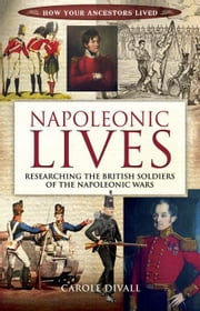 Napoleonic Lives: Researching the British Soldiers of the Napoleonic Wars ebook by Divall, Carole
