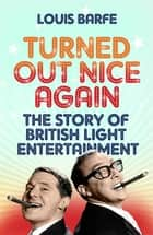 Turned Out Nice Again - The Story of British Light Entertainment ebook by Louis Barfe