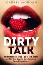 Dirty Talk: Hot Phrases and Juicy Tips to Talk, Tease and Play Your Way to a More Tantalizing Sexual Experience - Relationships & Sex ebook by Guava Books, Carrie Morgan