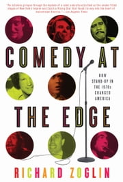Comedy at the Edge: How Stand-up in the 1970s Changed America - How Stand-up in the 1970s Changed America ebook by Richard Zoglin