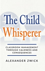 The Child Whisperer - Classroom Management Through Calmness and Consequences ebook by Alexander Zwick
