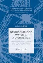 Neighbourhood Watch in a Digital Age - Between Crime Control and Culture of Control ebook by Vasco Lub