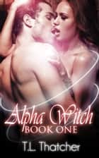 The Alpha Witch - A Witch/Wolf Romance ebook by T.L. Thatcher