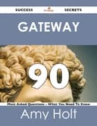 gateway 90 Success Secrets - 90 Most Asked Questions On gateway - What You Need To Know ebook by Amy Holt