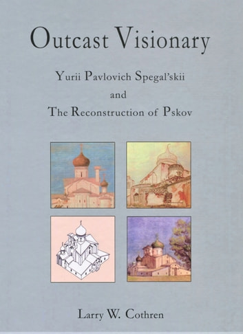 Outcast Visionary - Yurii Pavlovich Spegal'skii and the Reconstruction of Pskov ebook by Larry Cothren