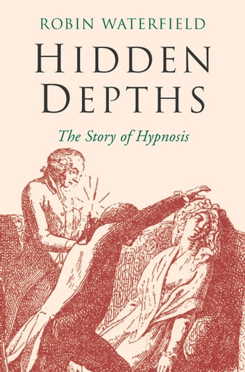 Hidden Depths: The Story of Hypnosis ebook by Robin Waterfield