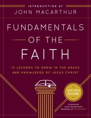 Fundamentals of the Faith Teacher's Guide - 13 Lessons to Grow in the Grace and Knowledge of Jesus Christ ebook by John F. MacArthur Jr.,Grace Community Church