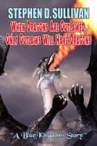 When Dragons Are Outlawed, Only Outlaws Will Have Dragons ebook by Stephen D. Sullivan