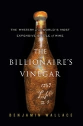 The Billionaire's Vinegar - The Mystery of the World's Most Expensive Bottle of Wine ebook by Benjamin Wallace