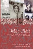 Let Me Tell You Where I've Been - New Writing by Women of the Iranian Diaspora ebook by Persis M. Karim, Al Young