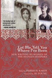 Let Me Tell You Where I've Been - New Writing by Women of the Iranian Diaspora ebook by Persis M. Karim,Al Young