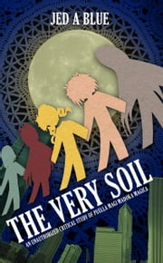 The Very Soil: An Unauthorized Critical Study of Puella Magi Madoka Magica ebook by Jed A. Blue