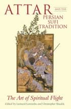 Attar and the Persian Sufi Tradition - The Art of Spiritual Flight ebook by L. Lewisohn, C. Shackle, L. Lewisohn,...