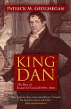 King Dan Daniel O'Connell 1775-1829: The Rise of King Dan ebook by Patrick M. Geoghegan