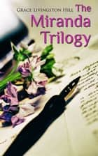 The Miranda Trilogy - Marcia Schuyler, Phoebe Deane & Miranda ebook by Grace Livingston Hill