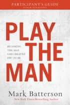 Play the Man Participant's Guide - Becoming the Man God Created You to Be ebook by Mark Batterson