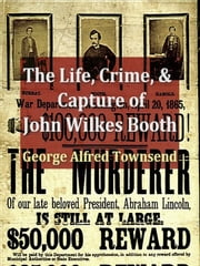 The Life, Crime, and Capture of John Wilkes Booth - With a Full Sketch of the Conspiracy of Which He Was the Leader, and the Pursuit, Trial and Execution of His Accomplices ebook by George Alfred Townsend