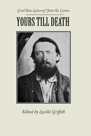 Yours Till Death - Civil War Letters of John W. Cotton ebook by John Cotton,Lucille Griffith