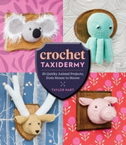 Crochet Taxidermy - 30 Quirky Animal Projects, from Mouse to Moose ebook by Taylor Hart