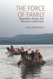 The Force of Family - Repatriation, Kinship, and Memory on Haida Gwaii ebook by Cara Krmpotich