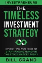 The Timeless Investment Strategy - Everything You Need To Start Making Money In The Stock Market Today e-bog by Bill Grand, Bill Grand