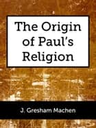 The Origin of Paul's Religion ebook by J. Gresham Machen