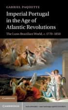 Imperial Portugal in the Age of Atlantic Revolutions ebook by Gabriel Paquette