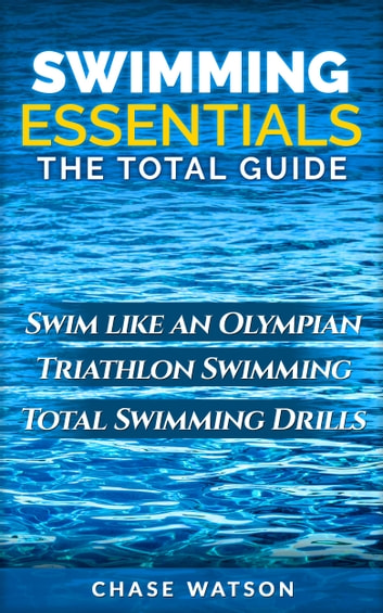Swimming Essentials: Swim Like an Olympian. Triathlon Swimming. Total Swimming Drills. ebook by Chase Watson