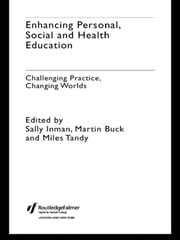 Enhancing Personal, Social and Health Education - Challenging Practice, Changing Worlds ebook by Martin Buck,Sally Inman,Miles Tandy