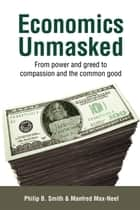 Economics Unmasked - From power and greed to compassion and the common good ebook by Manfred Max-Neef, Philip B. Smith