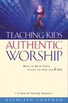 Teaching Kids Authentic Worship - How to Keep Them Close to God for Life ebook by Kathleen Chapman