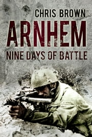 Arnhem - Nine Days of Battle ebook by Chris Brown