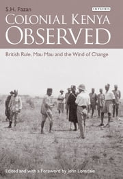 Colonial Kenya Observed - British Rule, Mau Mau and the Wind of Change ebook by S.H. Fazan,John Lonsdale