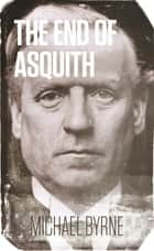 The End of Asquith - The Downing Street Coup - December 1916 電子書 by Michael Byrne