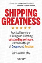Shipping Greatness - Practical lessons on building and launching outstanding software, learned on the job at Google and Amazon ebook by Chris Vander Mey
