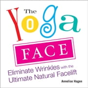 The Yoga Face - Eliminate Wrinkles with the Ultimate Natural Facelift ebook by Annelise Hagen