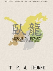 Crouching Dragon - The Journey of Zhuge Liang ebook by T. P. M. Thorne