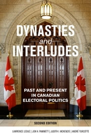 Dynasties and Interludes - Past and Present in Canadian Electoral Politics ebook by Lawrence LeDuc,Jon H. Pammett,Judith I. McKenzie,André Turcotte