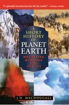A Short History of Planet Earth - Mountains, Mammals, Fire, and Ice ebook by J. D. MacDougall