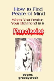 How To Find Peace Of Mind When You Realise Your Boyfriend Is A Narcissist ebook by Greedycrook
